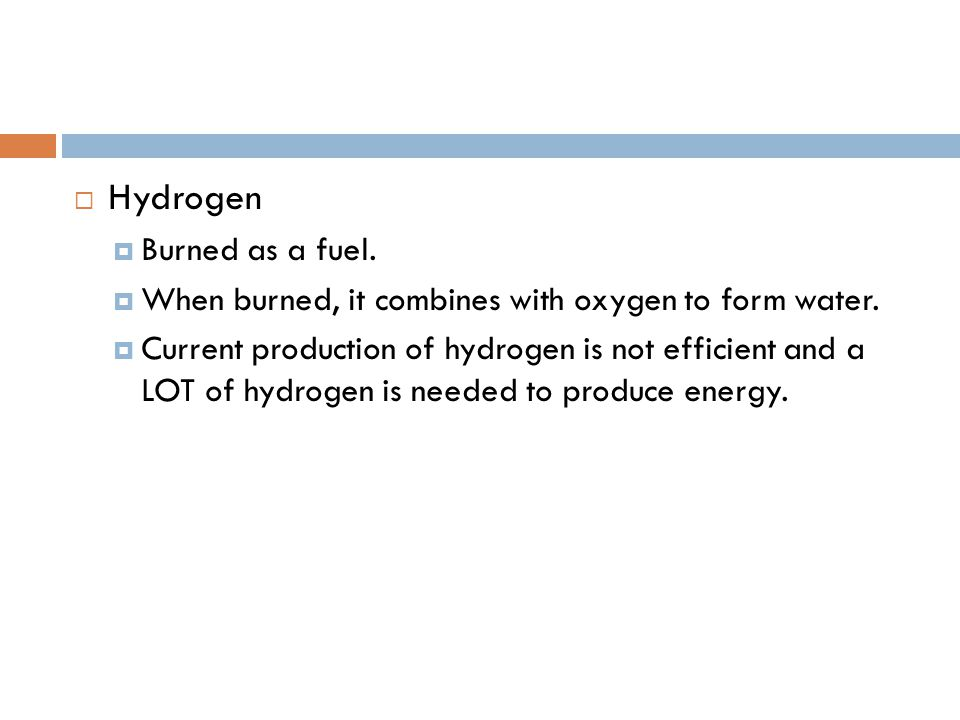  Hydrogen  Burned as a fuel.  When burned, it combines with oxygen to form water.