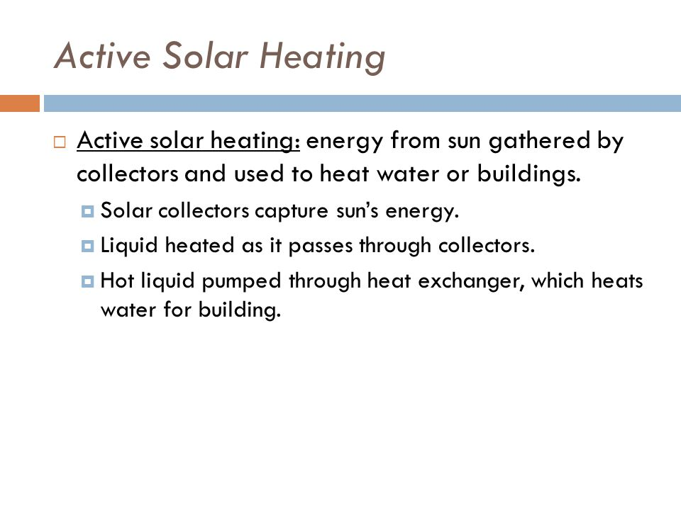 Active Solar Heating  Active solar heating: energy from sun gathered by collectors and used to heat water or buildings.