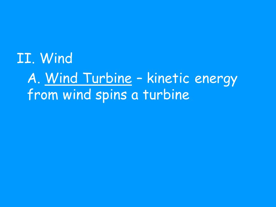 II. Wind A. Wind Turbine – kinetic energy from wind spins a turbine