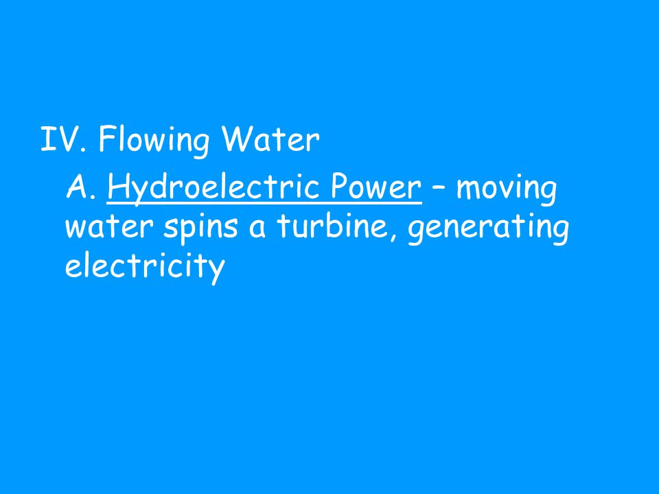 IV. Flowing Water A. Hydroelectric Power – moving water spins a turbine, generating electricity