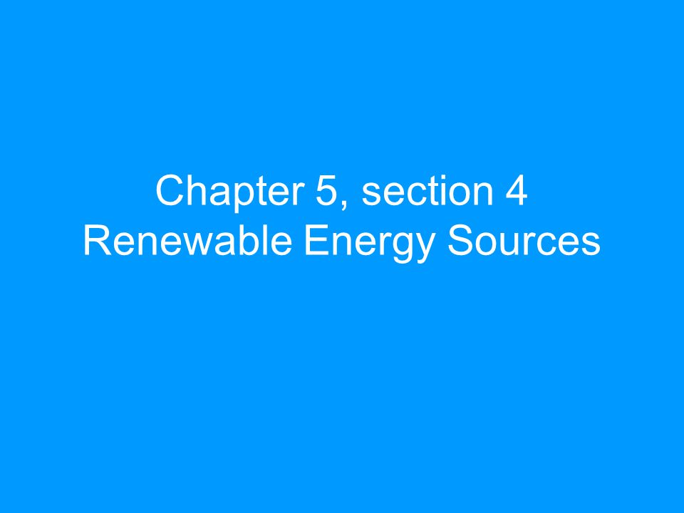 Chapter 5, section 4 Renewable Energy Sources