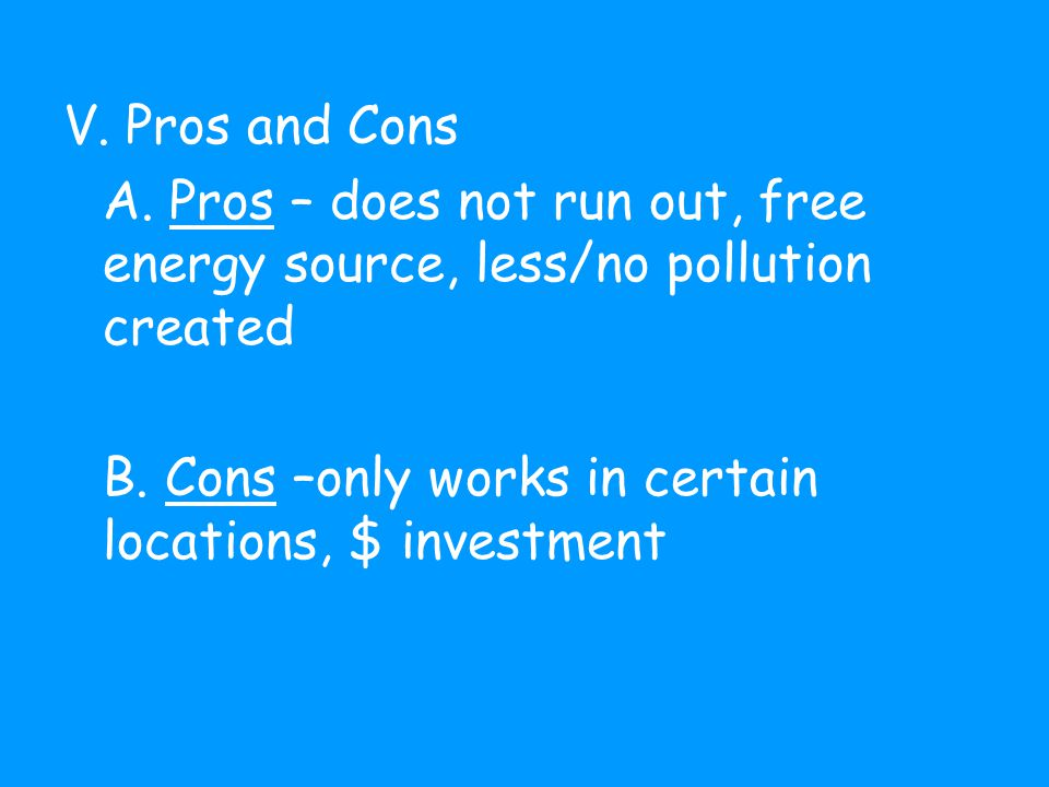 V. Pros and Cons A. Pros – does not run out, free energy source, less/no pollution created B.