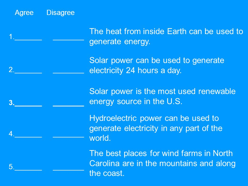 Agree Disagree 1._______ ________ 2._______ ________ 3._______ ________ 5._______ ________ 4._______ ________ The heat from inside Earth can be used to generate energy.