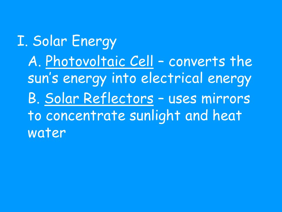I. Solar Energy A. Photovoltaic Cell – converts the sun's energy into electrical energy B.