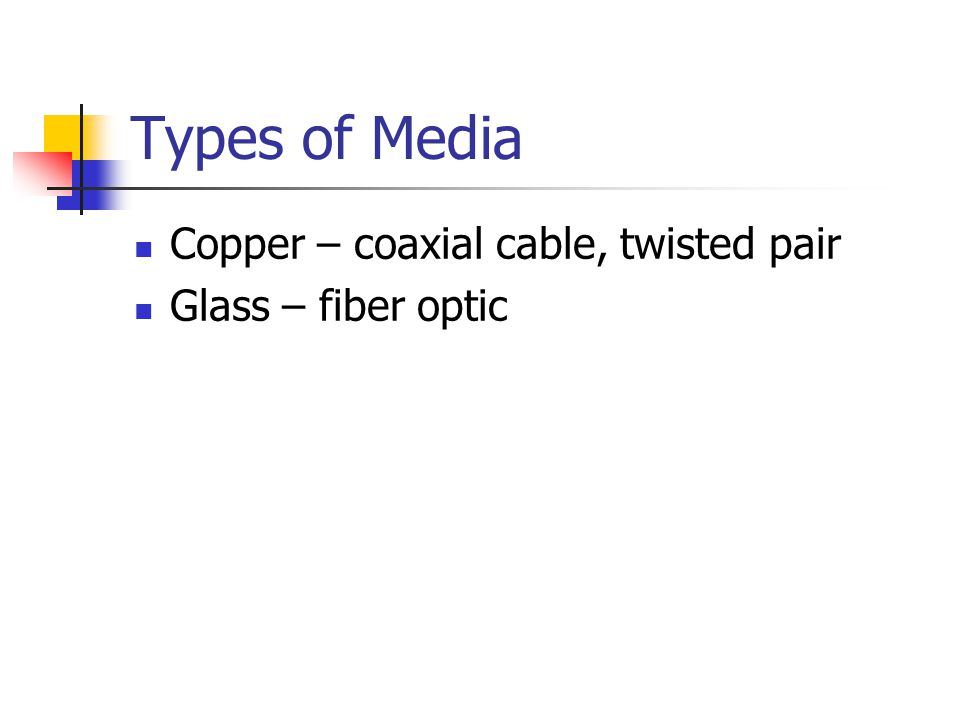Types of Media Copper – coaxial cable, twisted pair Glass – fiber optic