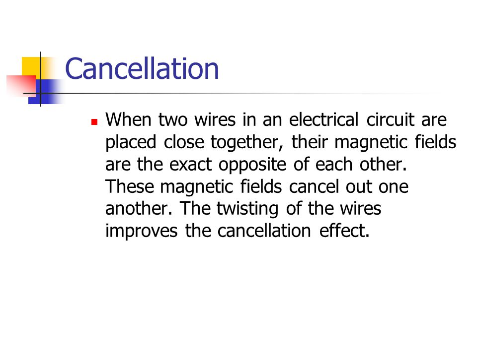 Cancellation When two wires in an electrical circuit are placed close together, their magnetic fields are the exact opposite of each other.