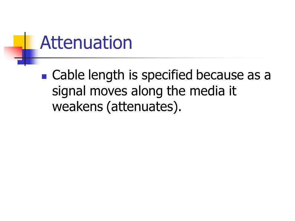 Attenuation Cable length is specified because as a signal moves along the media it weakens (attenuates).