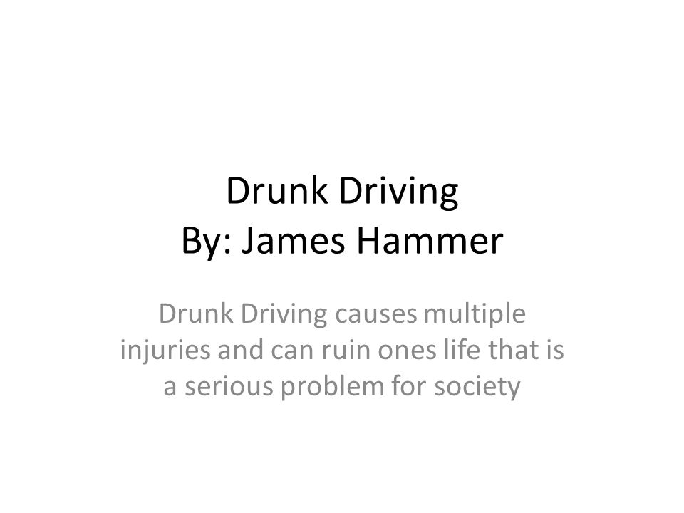 Drunk Driving By: James Hammer Drunk Driving causes multiple injuries and can ruin ones life that is a serious problem for society