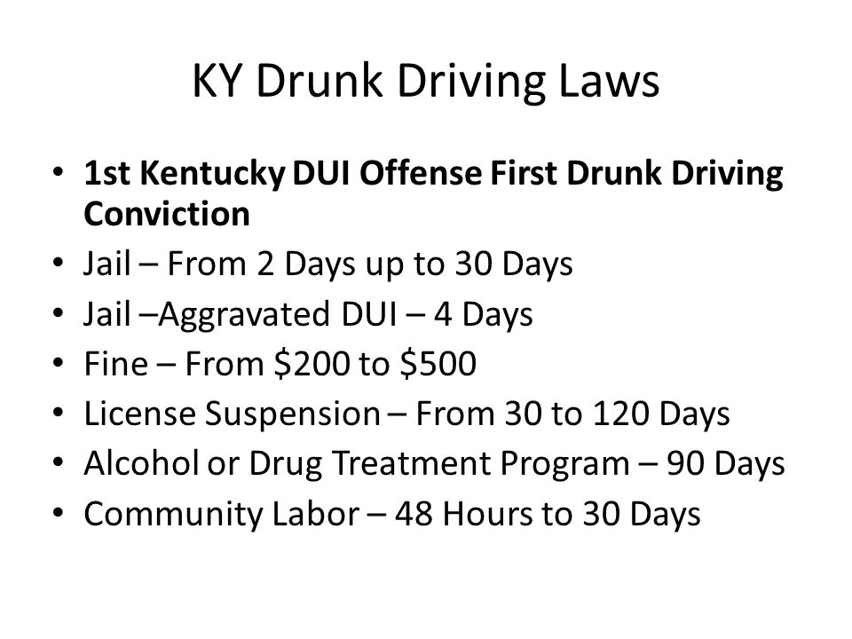 KY Drunk Driving Laws 1st Kentucky DUI Offense First Drunk Driving Conviction Jail – From 2 Days up to 30 Days Jail –Aggravated DUI – 4 Days Fine – From $200 to $500 License Suspension – From 30 to 120 Days Alcohol or Drug Treatment Program – 90 Days Community Labor – 48 Hours to 30 Days