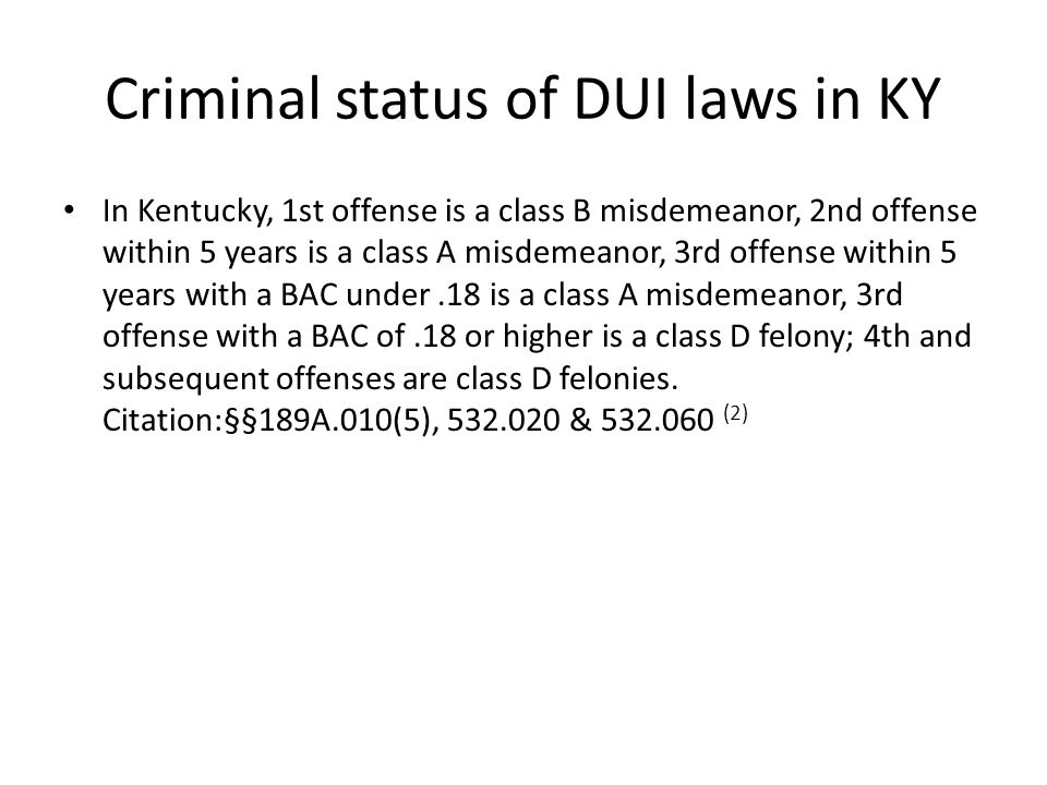 Criminal status of DUI laws in KY In Kentucky, 1st offense is a class B misdemeanor, 2nd offense within 5 years is a class A misdemeanor, 3rd offense within 5 years with a BAC under.18 is a class A misdemeanor, 3rd offense with a BAC of.18 or higher is a class D felony; 4th and subsequent offenses are class D felonies.