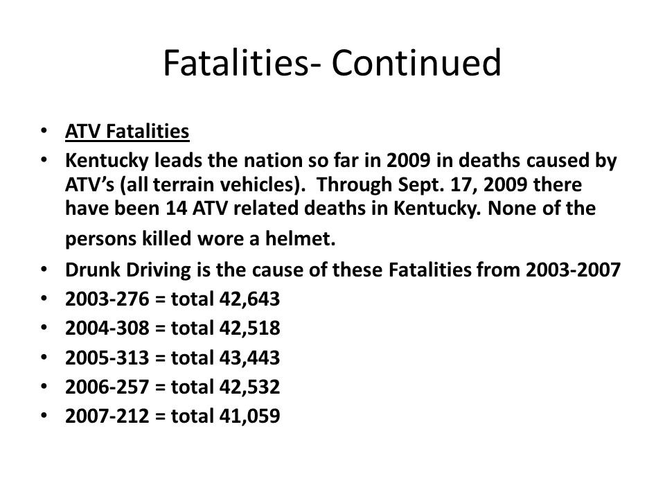 Fatalities- Continued ATV Fatalities Kentucky leads the nation so far in 2009 in deaths caused by ATV's (all terrain vehicles).