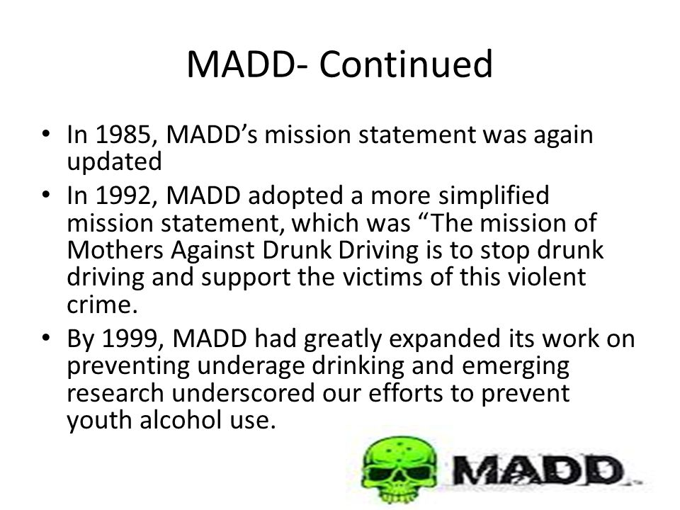 MADD- Continued In 1985, MADD's mission statement was again updated In 1992, MADD adopted a more simplified mission statement, which was The mission of Mothers Against Drunk Driving is to stop drunk driving and support the victims of this violent crime.