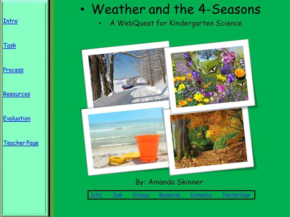Weather and the 4-Seasons A WebQuest for Kindergarten Science Intro Intro Task Process Resources Evaluation Teacher PageTaskProcessResourcesEvaluationTeacher Page By: Amanda Skinner