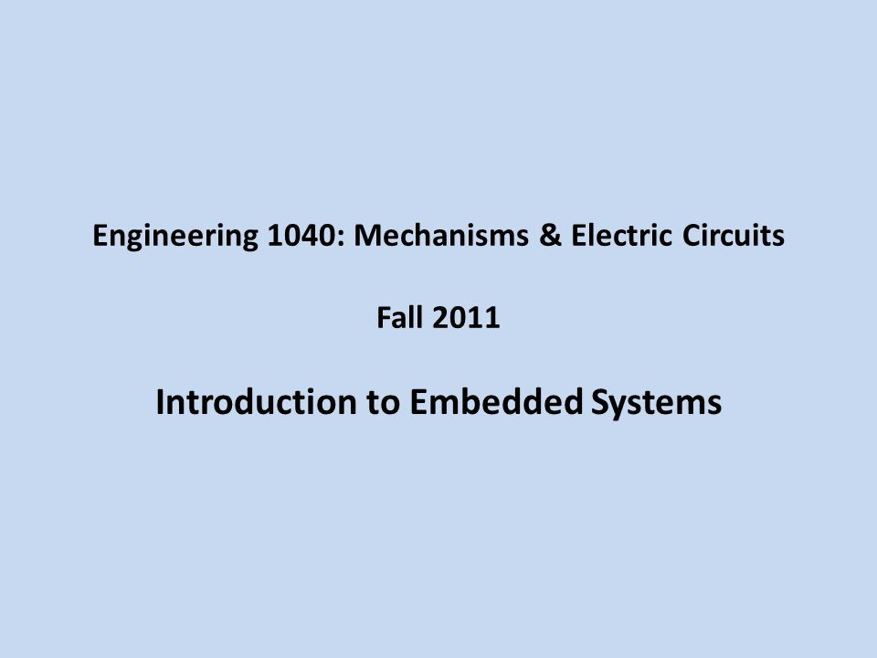 Engineering 1040: Mechanisms & Electric Circuits Fall 2011 Introduction to Embedded Systems