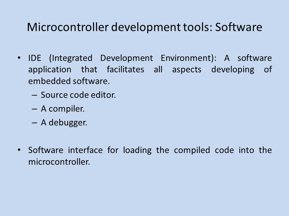 Microcontroller development tools: Software IDE (Integrated Development Environment): A software application that facilitates all aspects developing of embedded software.