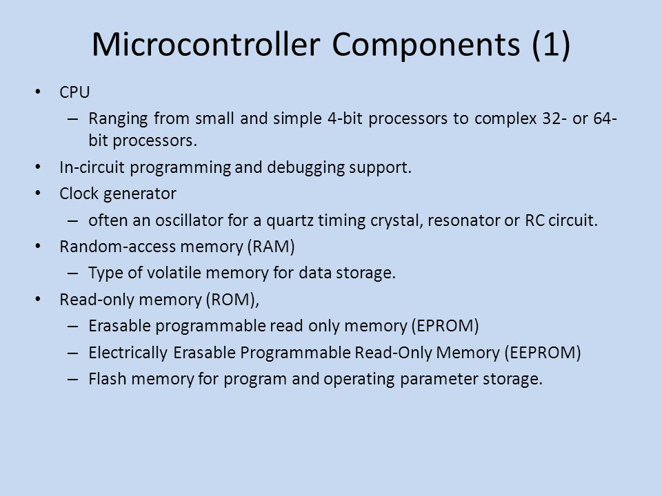 Microcontroller Components (1) CPU – Ranging from small and simple 4-bit processors to complex 32- or 64- bit processors.
