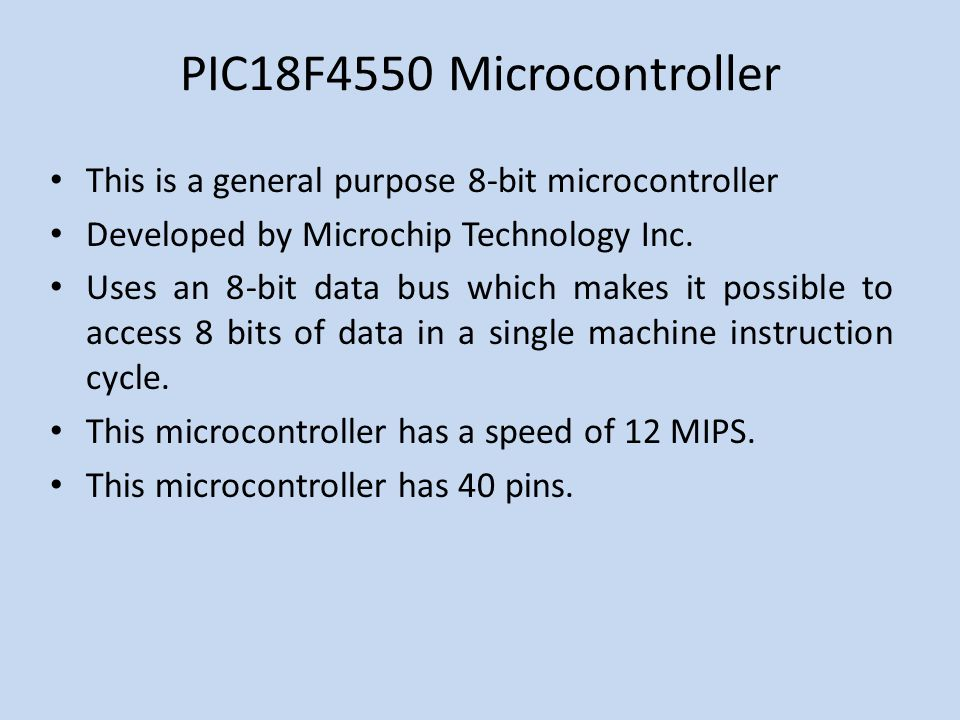 PIC18F4550 Microcontroller This is a general purpose 8-bit microcontroller Developed by Microchip Technology Inc.