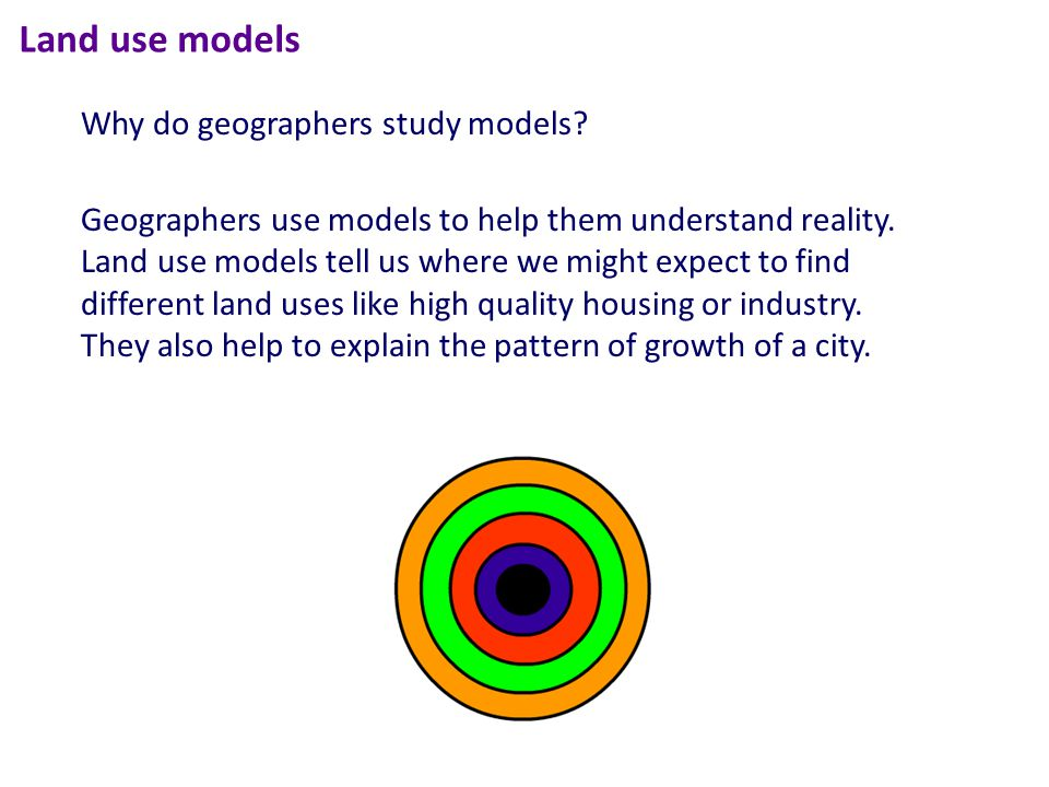 Land use models Geographers use models to help them understand reality.