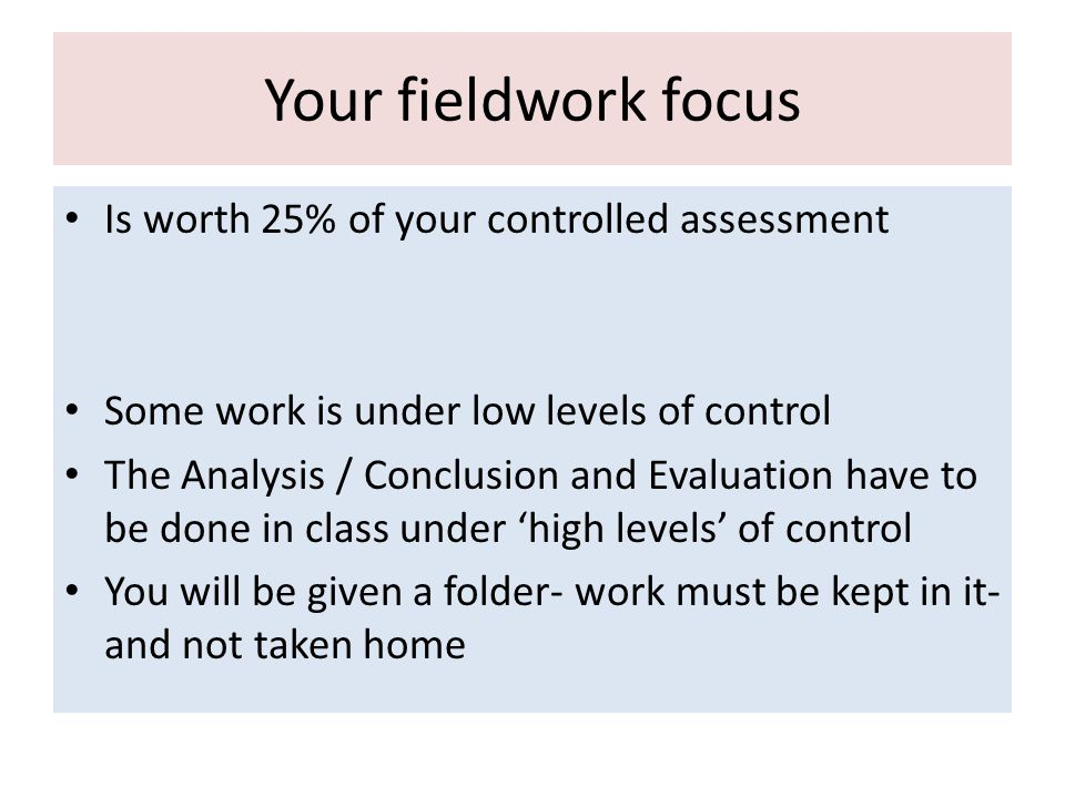 Is worth 25% of your controlled assessment Some work is under low levels of control The Analysis / Conclusion and Evaluation have to be done in class under 'high levels' of control You will be given a folder- work must be kept in it- and not taken home Your fieldwork focus