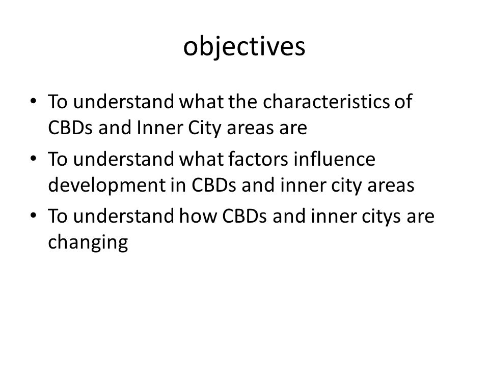 objectives To understand what the characteristics of CBDs and Inner City areas are To understand what factors influence development in CBDs and inner city areas To understand how CBDs and inner citys are changing
