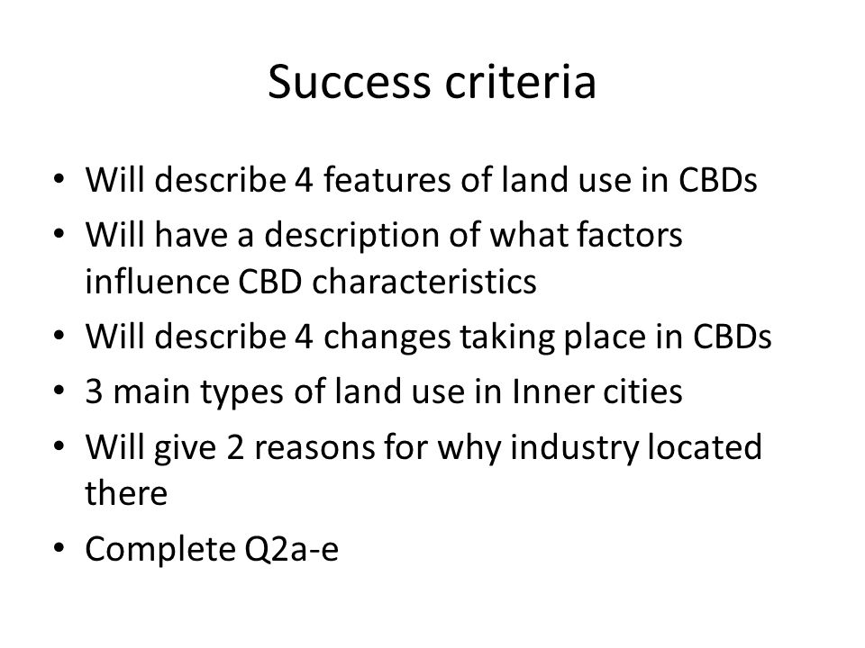 Success criteria Will describe 4 features of land use in CBDs Will have a description of what factors influence CBD characteristics Will describe 4 changes taking place in CBDs 3 main types of land use in Inner cities Will give 2 reasons for why industry located there Complete Q2a-e