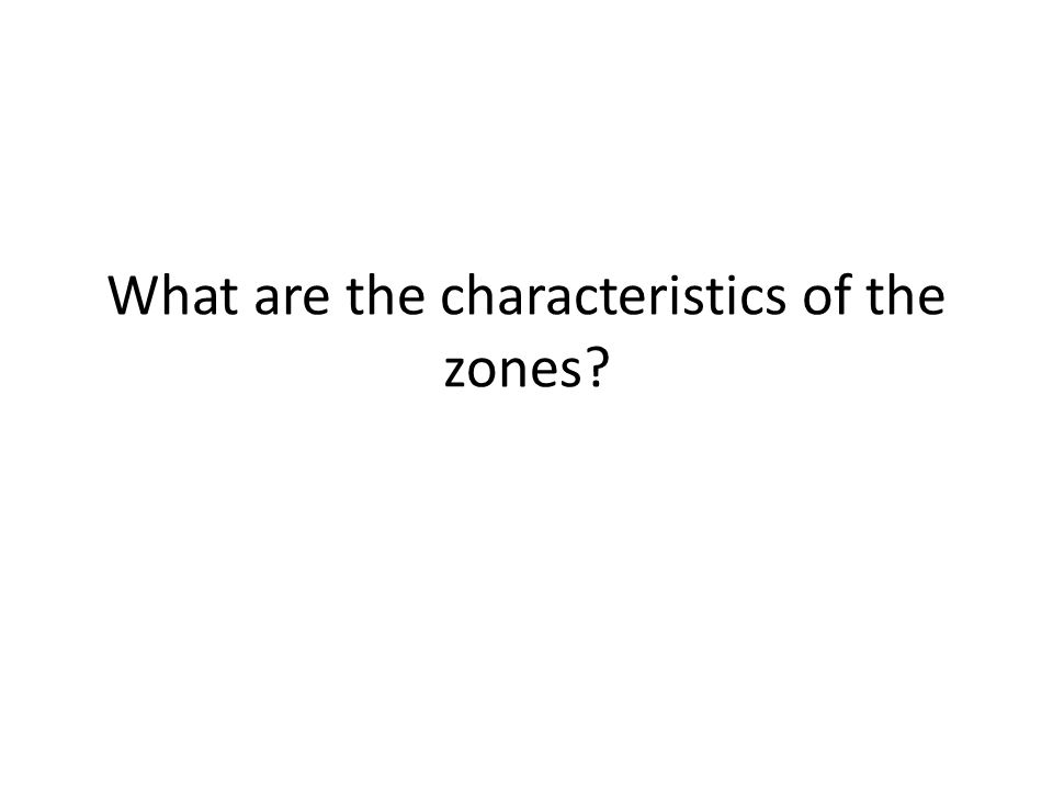 What are the characteristics of the zones
