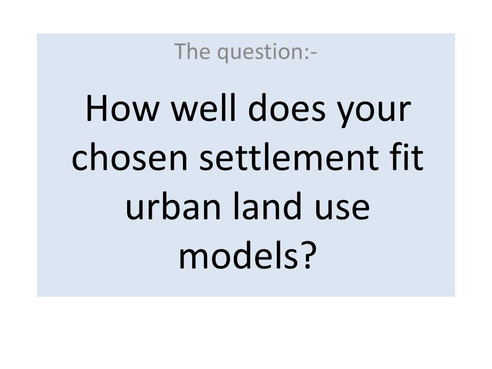 The question:- How well does your chosen settlement fit urban land use models