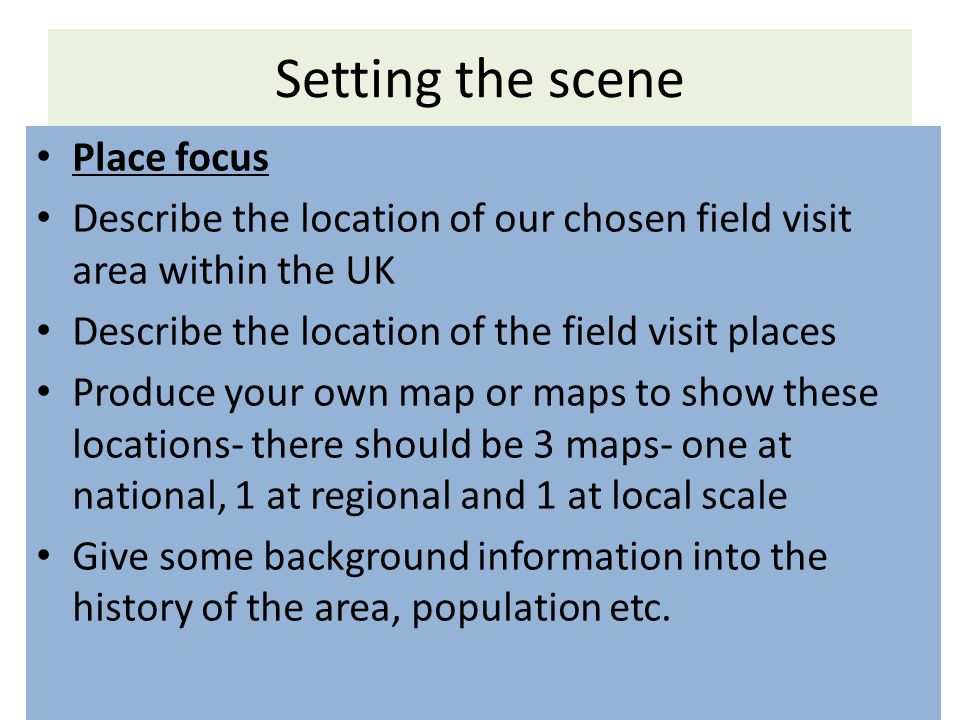 Place focus Describe the location of our chosen field visit area within the UK Describe the location of the field visit places Produce your own map or maps to show these locations- there should be 3 maps- one at national, 1 at regional and 1 at local scale Give some background information into the history of the area, population etc.
