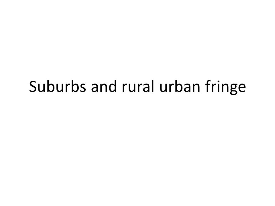 Suburbs and rural urban fringe