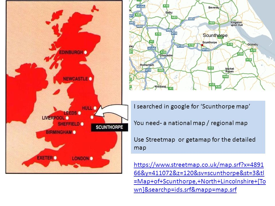 I searched in google for 'Scunthorpe map' You need- a national map / regional map Use Streetmap or getamap for the detailed map   x= &y=411072&z=120&sv=scunthorpe&st=3&tl =Map+of+Scunthorpe,+North+Lincolnshire+[To wn]&searchp=ids.srf&mapp=map.srf