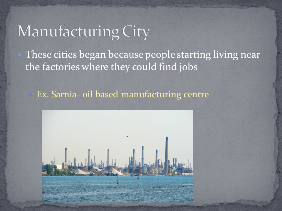 These cities began because people starting living near the factories where they could find jobs Ex.