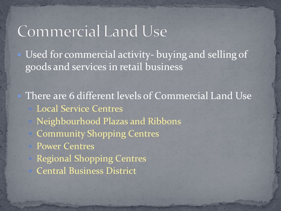 Used for commercial activity- buying and selling of goods and services in retail business There are 6 different levels of Commercial Land Use Local Service Centres Neighbourhood Plazas and Ribbons Community Shopping Centres Power Centres Regional Shopping Centres Central Business District