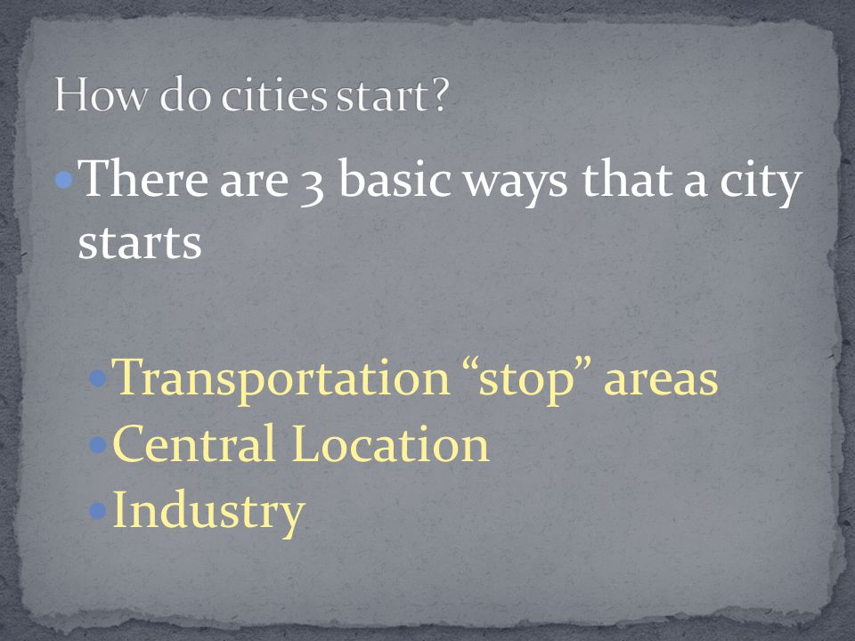 There are 3 basic ways that a city starts Transportation stop areas Central Location Industry