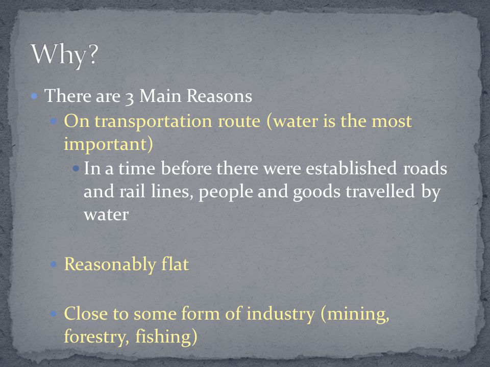 There are 3 Main Reasons On transportation route (water is the most important) In a time before there were established roads and rail lines, people and goods travelled by water Reasonably flat Close to some form of industry (mining, forestry, fishing)
