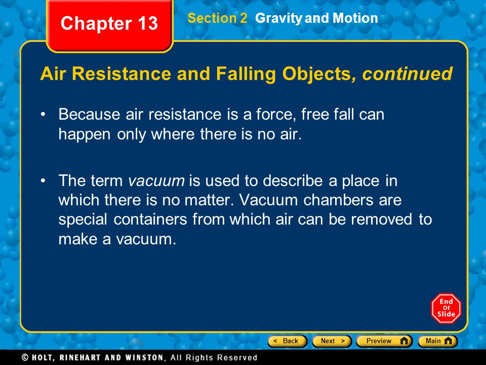 < BackNext >PreviewMain Section 2 Gravity and Motion Chapter 13 Air Resistance and Falling Objects, continued Because air resistance is a force, free fall can happen only where there is no air.