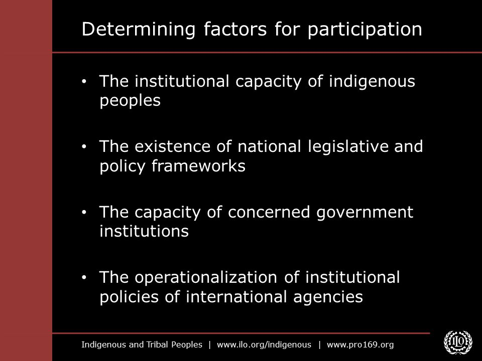 Indigenous and Tribal Peoples |   |   Determining factors for participation The institutional capacity of indigenous peoples The existence of national legislative and policy frameworks The capacity of concerned government institutions The operationalization of institutional policies of international agencies