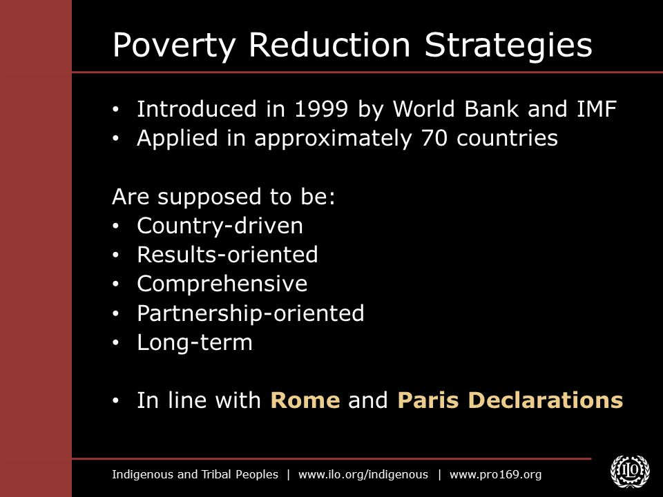 Indigenous and Tribal Peoples |   |   Poverty Reduction Strategies Introduced in 1999 by World Bank and IMF Applied in approximately 70 countries Are supposed to be: Country-driven Results-oriented Comprehensive Partnership-oriented Long-term In line with Rome and Paris Declarations