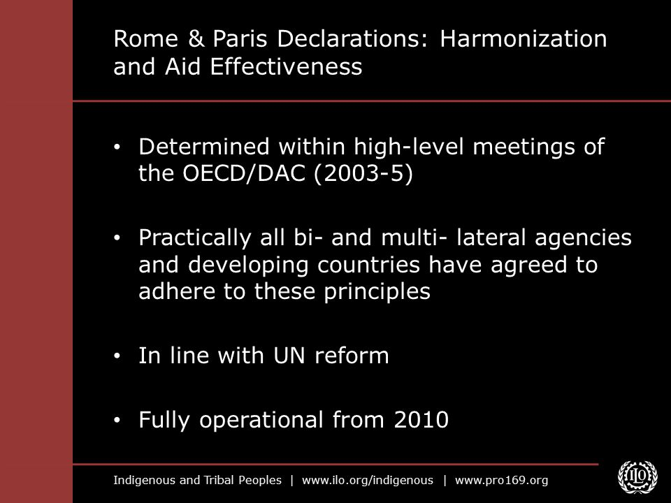 Indigenous and Tribal Peoples |   |   Rome & Paris Declarations: Harmonization and Aid Effectiveness Determined within high-level meetings of the OECD/DAC (2003-5) Practically all bi- and multi- lateral agencies and developing countries have agreed to adhere to these principles In line with UN reform Fully operational from 2010