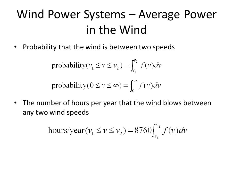 Wind Power Systems – Average Power in the Wind Probability that the wind is between two speeds The number of hours per year that the wind blows between any two wind speeds