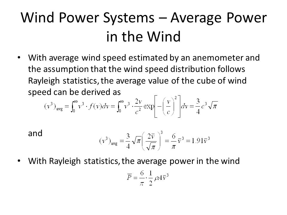 Wind Power Systems – Average Power in the Wind With average wind speed estimated by an anemometer and the assumption that the wind speed distribution follows Rayleigh statistics, the average value of the cube of wind speed can be derived as and With Rayleigh statistics, the average power in the wind
