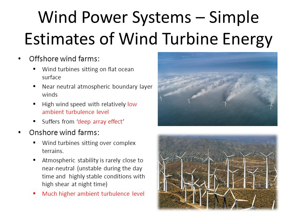 Wind Power Systems – Simple Estimates of Wind Turbine Energy Offshore wind farms:  Wind turbines sitting on flat ocean surface  Near neutral atmospheric boundary layer winds  High wind speed with relatively low ambient turbulence level  Suffers from 'deep array effect' Onshore wind farms:  Wind turbines sitting over complex terrains.