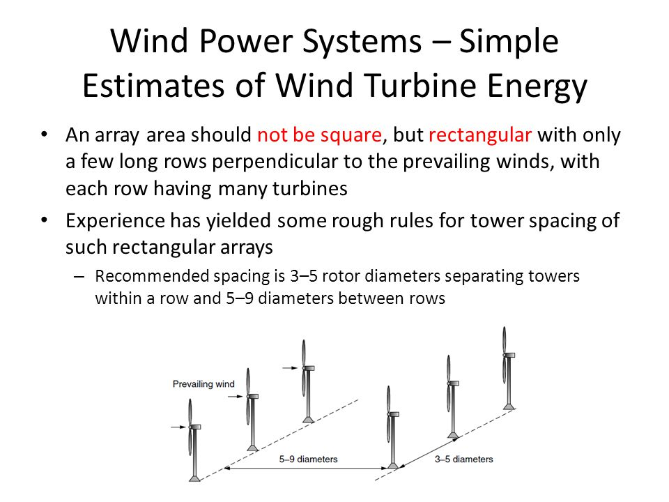 Wind Power Systems – Simple Estimates of Wind Turbine Energy An array area should not be square, but rectangular with only a few long rows perpendicular to the prevailing winds, with each row having many turbines Experience has yielded some rough rules for tower spacing of such rectangular arrays – Recommended spacing is 3–5 rotor diameters separating towers within a row and 5–9 diameters between rows