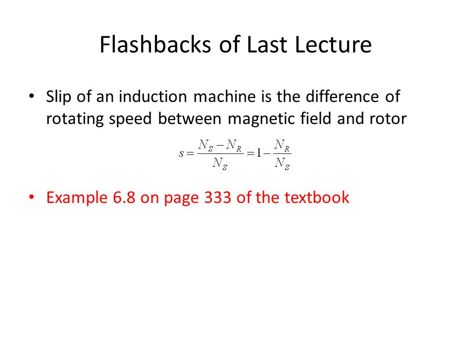 Flashbacks of Last Lecture Slip of an induction machine is the difference of rotating speed between magnetic field and rotor Example 6.8 on page 333 of the textbook