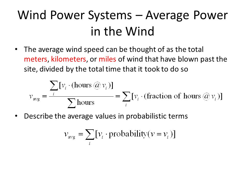 Wind Power Systems – Average Power in the Wind The average wind speed can be thought of as the total meters, kilometers, or miles of wind that have blown past the site, divided by the total time that it took to do so Describe the average values in probabilistic terms