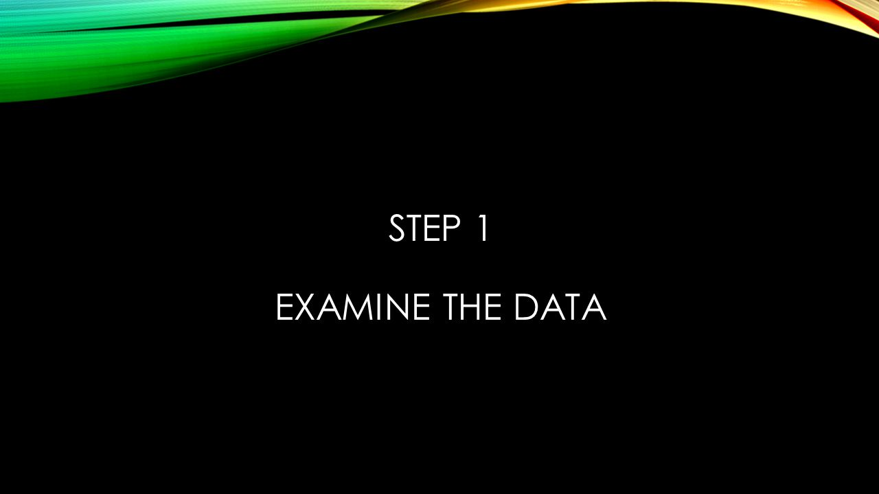 STEP 1 EXAMINE THE DATA