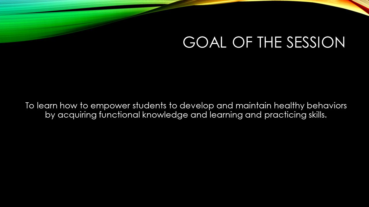 GOAL OF THE SESSION To learn how to empower students to develop and maintain healthy behaviors by acquiring functional knowledge and learning and practicing skills.