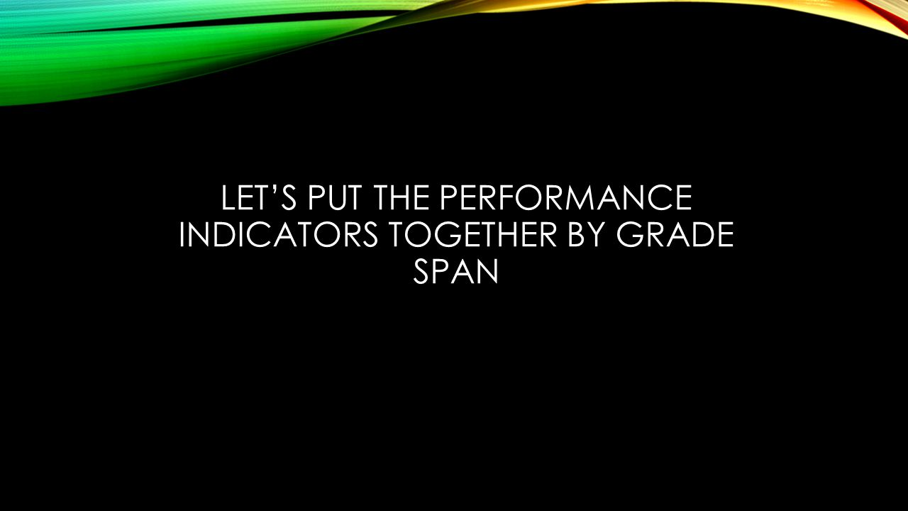 LET'S PUT THE PERFORMANCE INDICATORS TOGETHER BY GRADE SPAN