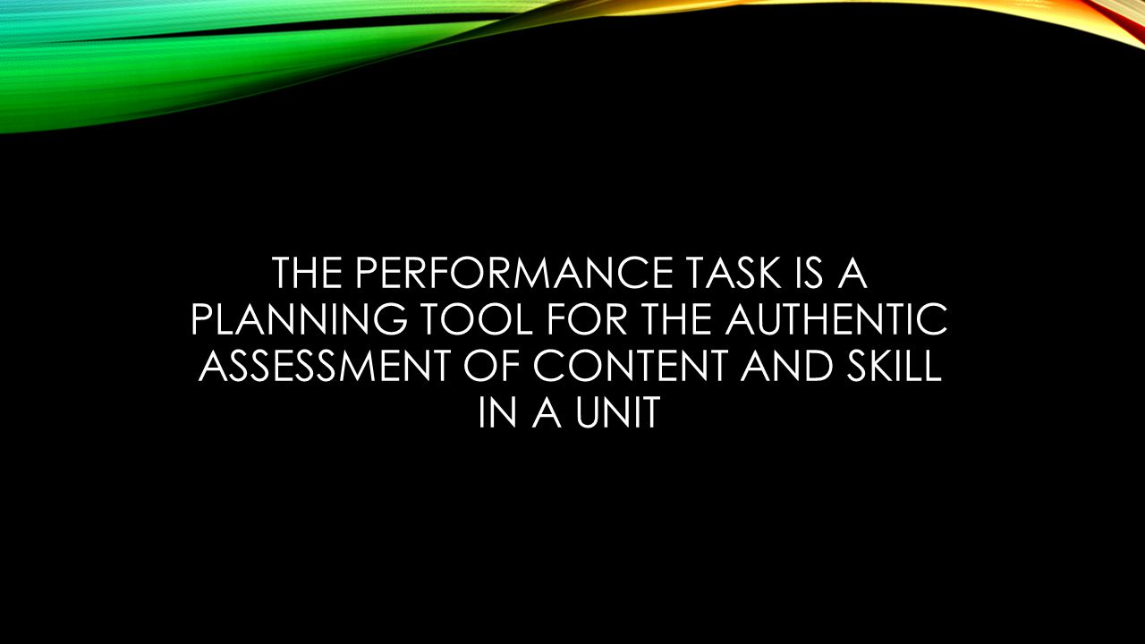 THE PERFORMANCE TASK IS A PLANNING TOOL FOR THE AUTHENTIC ASSESSMENT OF CONTENT AND SKILL IN A UNIT
