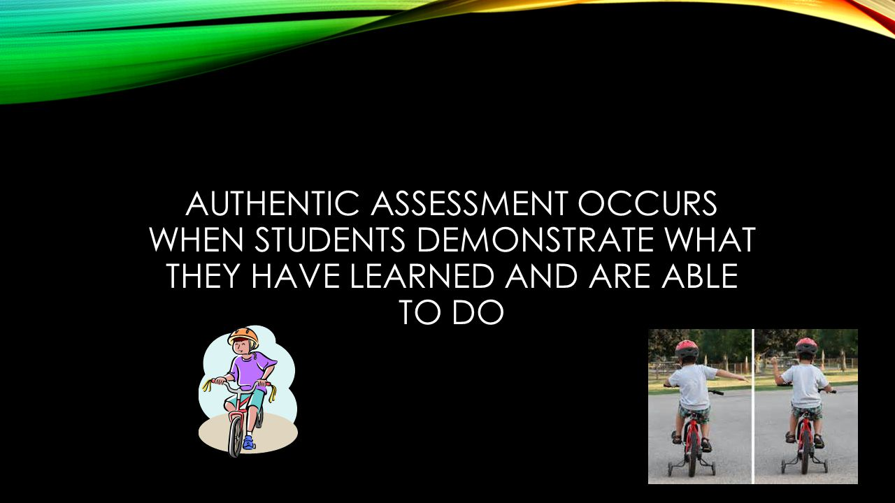 AUTHENTIC ASSESSMENT OCCURS WHEN STUDENTS DEMONSTRATE WHAT THEY HAVE LEARNED AND ARE ABLE TO DO
