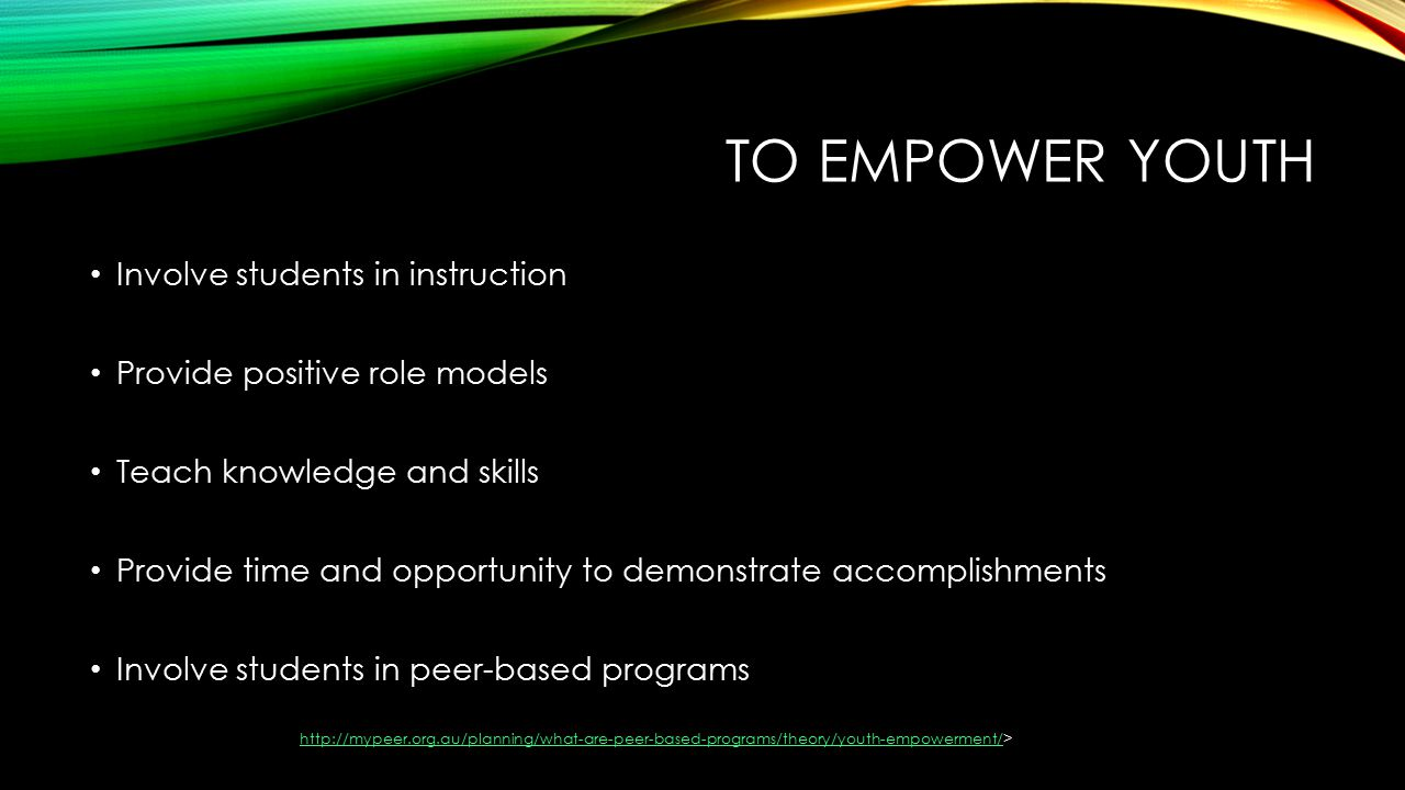 TO EMPOWER YOUTH Involve students in instruction Provide positive role models Teach knowledge and skills Provide time and opportunity to demonstrate accomplishments Involve students in peer-based programs
